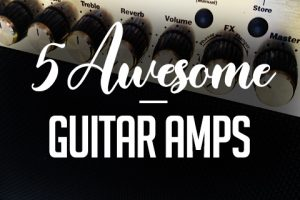 The Top 5 Guitar Amps to Enhance Your Music & Amplify Your Skills