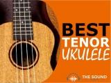 8 Best Tenor Ukuleles In 2020 For All Budgets